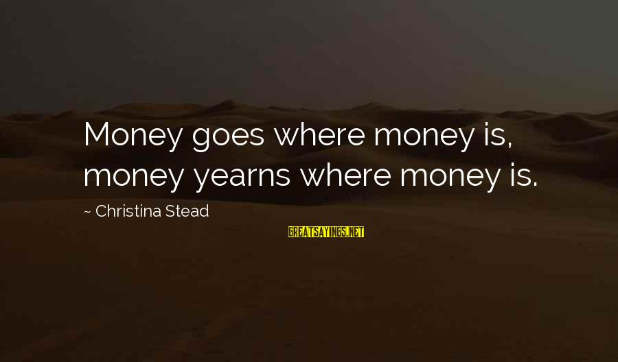 Yearns Sayings By Christina Stead: Money goes where money is, money yearns where money is.