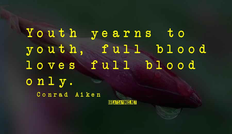 Yearns Sayings By Conrad Aiken: Youth yearns to youth, full blood loves full blood only.