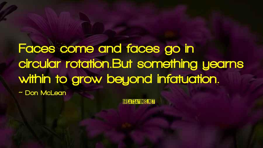 Yearns Sayings By Don McLean: Faces come and faces go in circular rotation.But something yearns within to grow beyond infatuation.