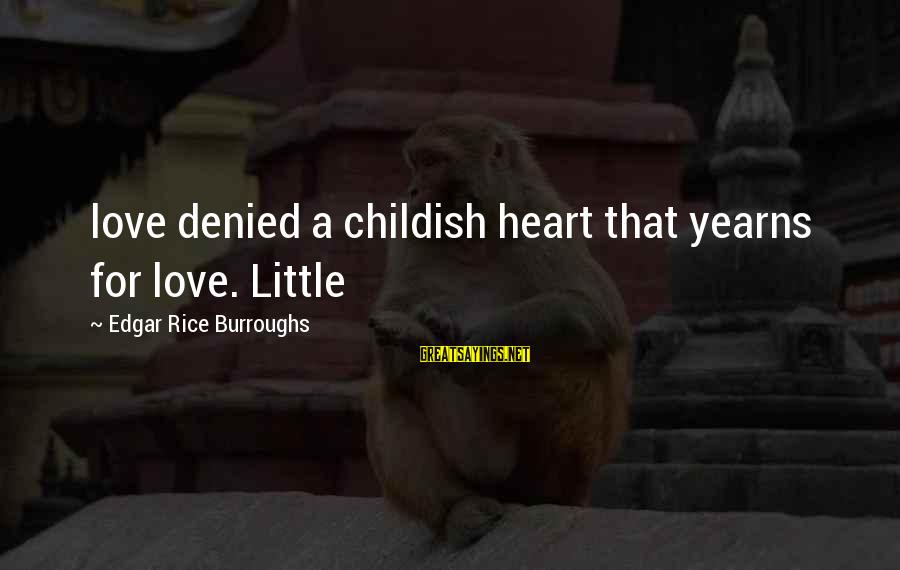 Yearns Sayings By Edgar Rice Burroughs: love denied a childish heart that yearns for love. Little