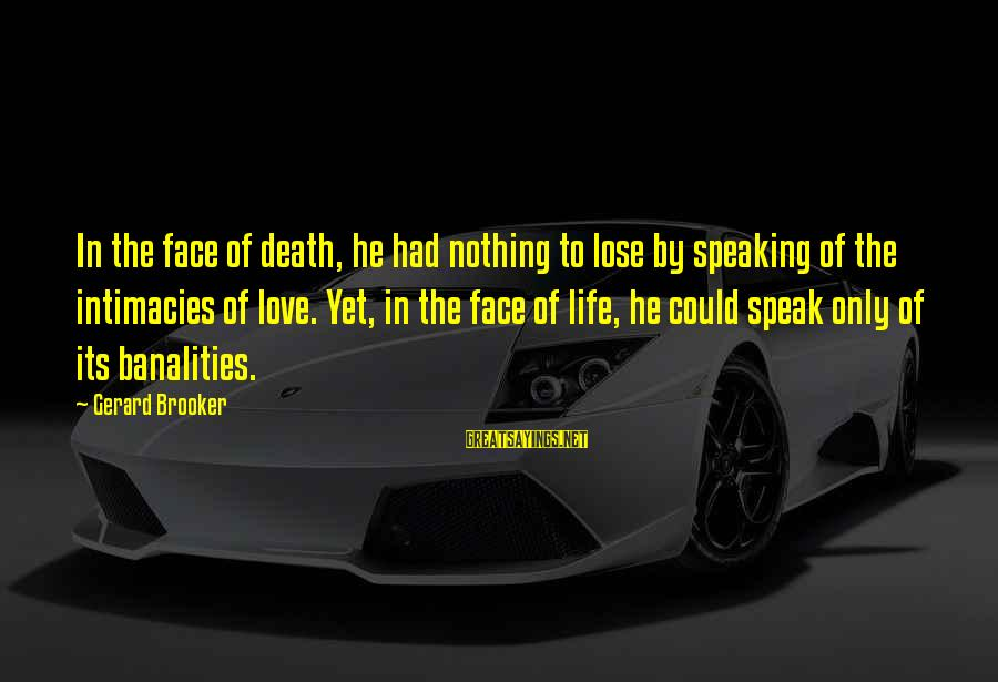 Yearns Sayings By Gerard Brooker: In the face of death, he had nothing to lose by speaking of the intimacies