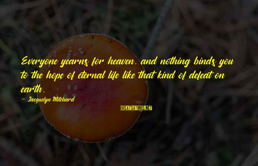 Yearns Sayings By Jacquelyn Mitchard: Everyone yearns for heaven, and nothing binds you to the hope of eternal life like