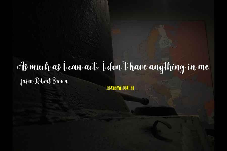 Yearns Sayings By Jason Robert Brown: As much as I can act, I don't have anything in me that yearns to