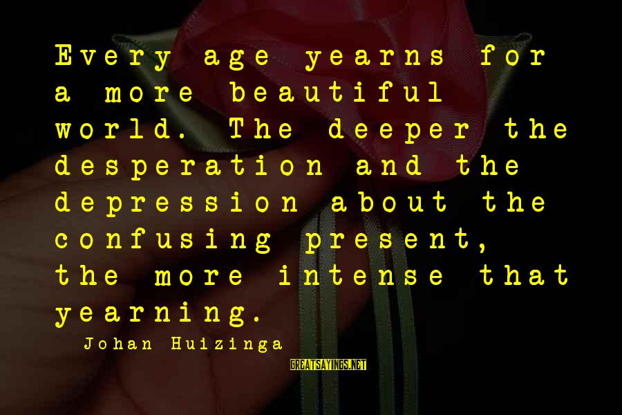 Yearns Sayings By Johan Huizinga: Every age yearns for a more beautiful world. The deeper the desperation and the depression