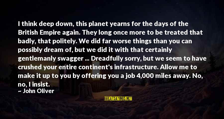 Yearns Sayings By John Oliver: I think deep down, this planet yearns for the days of the British Empire again.