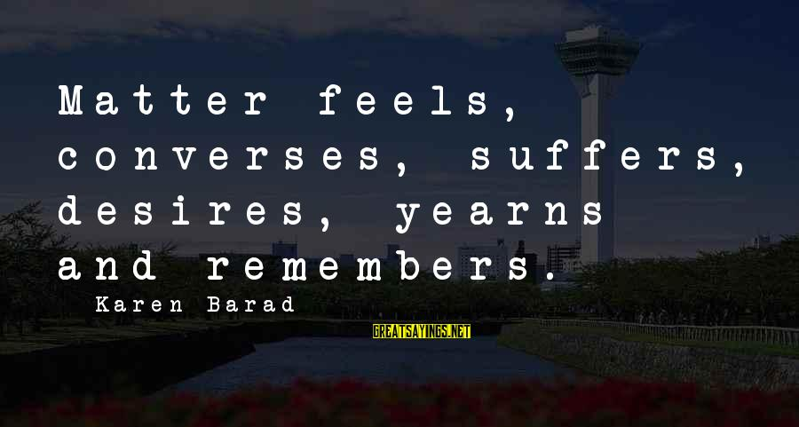 Yearns Sayings By Karen Barad: Matter feels, converses, suffers, desires, yearns and remembers.