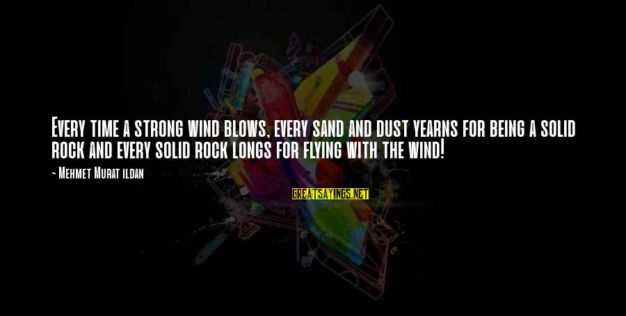 Yearns Sayings By Mehmet Murat Ildan: Every time a strong wind blows, every sand and dust yearns for being a solid