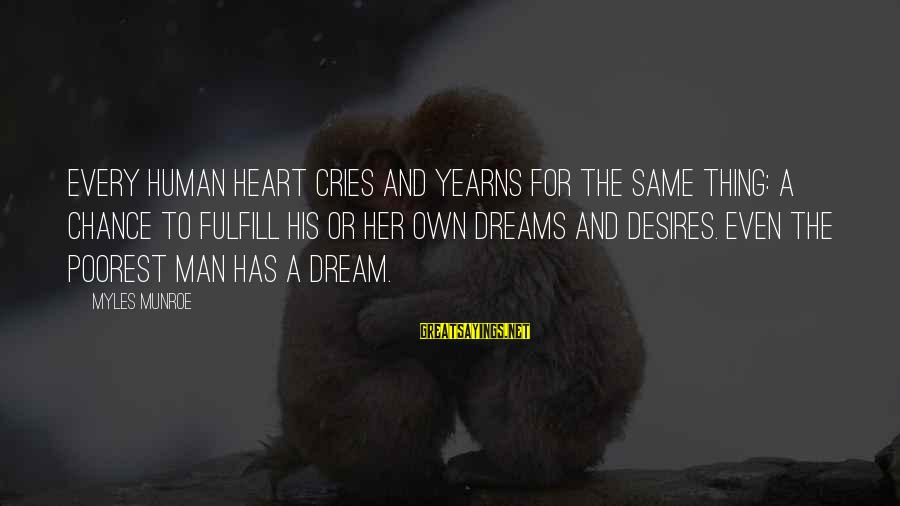 Yearns Sayings By Myles Munroe: Every human heart cries and yearns for the same thing: a chance to fulfill his