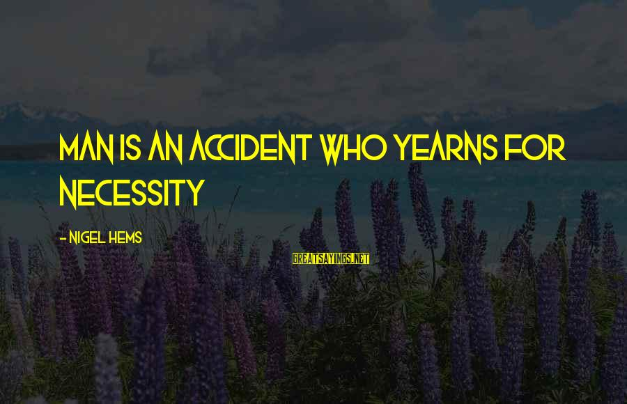 Yearns Sayings By Nigel Hems: Man is an accident who yearns for necessity