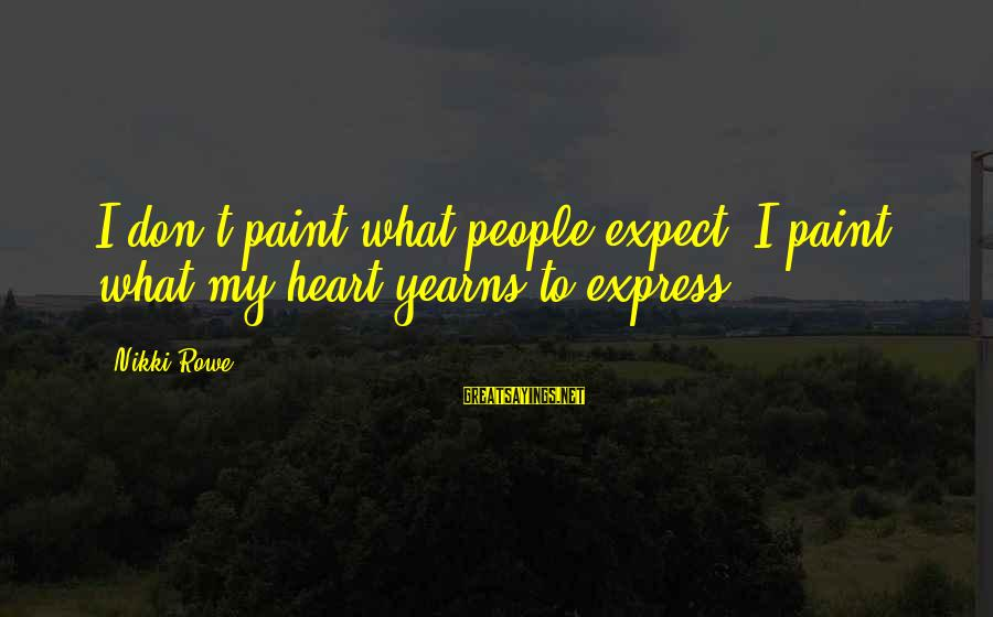 Yearns Sayings By Nikki Rowe: I don't paint what people expect, I paint what my heart yearns to express.