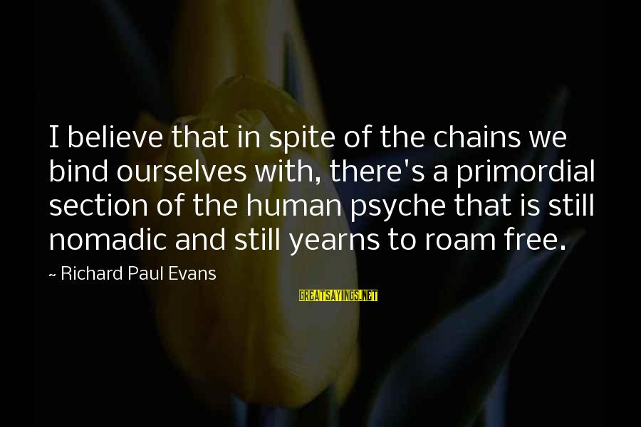 Yearns Sayings By Richard Paul Evans: I believe that in spite of the chains we bind ourselves with, there's a primordial