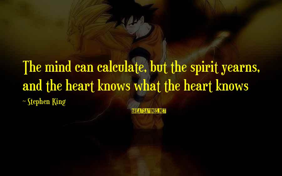 Yearns Sayings By Stephen King: The mind can calculate, but the spirit yearns, and the heart knows what the heart