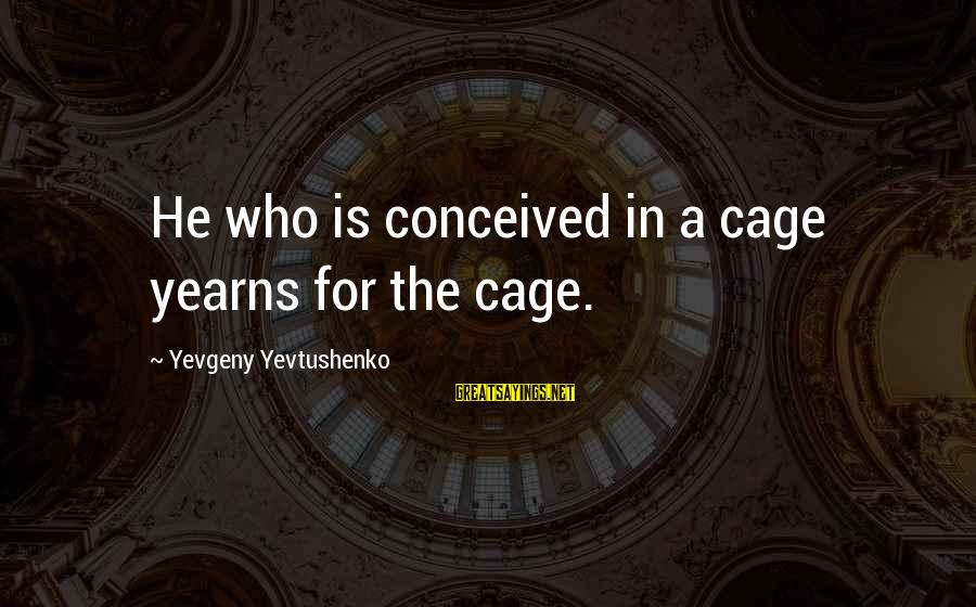 Yearns Sayings By Yevgeny Yevtushenko: He who is conceived in a cage yearns for the cage.