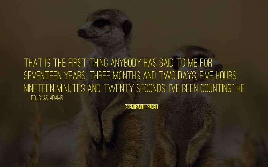 Years And Counting Sayings By Douglas Adams: That is the first thing anybody has said to me for seventeen years, three months