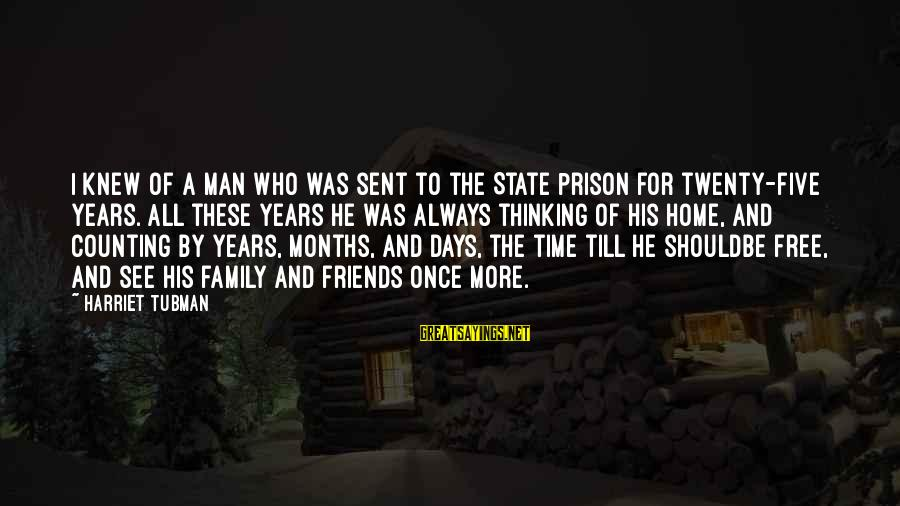 Years And Counting Sayings By Harriet Tubman: I knew of a man who was sent to the State Prison for twenty-five years.