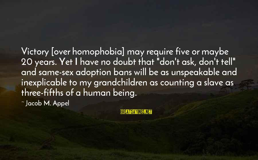 Years And Counting Sayings By Jacob M. Appel: Victory [over homophobia] may require five or maybe 20 years. Yet I have no doubt
