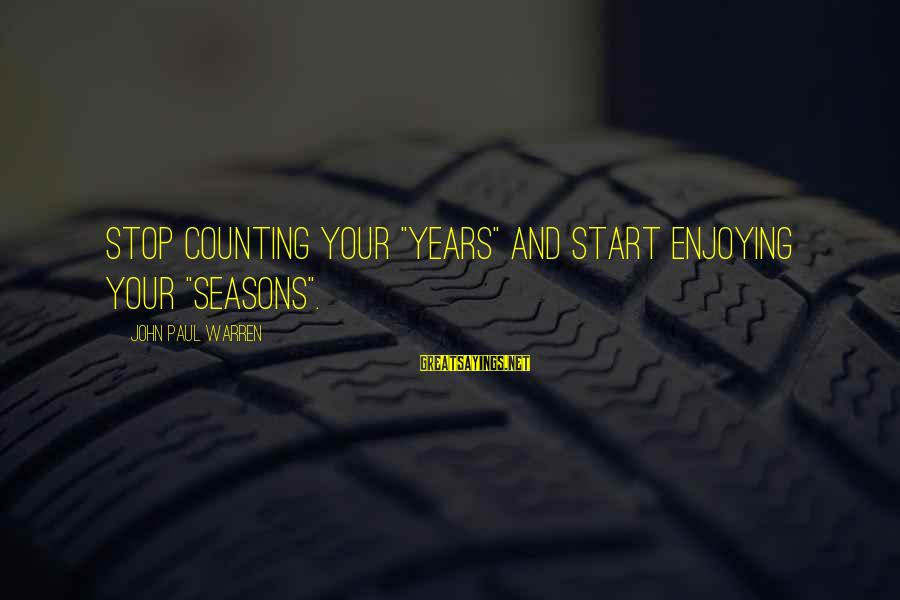 "Years And Counting Sayings By John Paul Warren: Stop counting your ""years"" and start enjoying your ""seasons""."