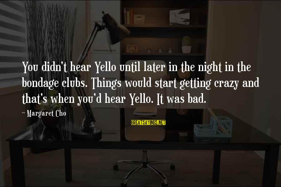 Yello Sayings By Margaret Cho: You didn't hear Yello until later in the night in the bondage clubs. Things would