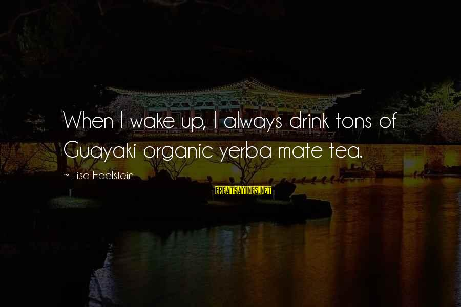 Yerba Sayings By Lisa Edelstein: When I wake up, I always drink tons of Guayaki organic yerba mate tea.