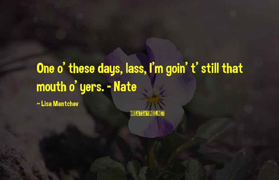 Yers Sayings By Lisa Mantchev: One o' these days, lass, I'm goin' t' still that mouth o' yers. - Nate