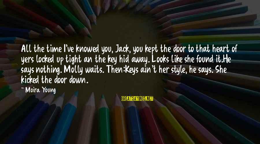 Yers Sayings By Moira Young: All the time I've knowed you, Jack, you kept the door to that heart of