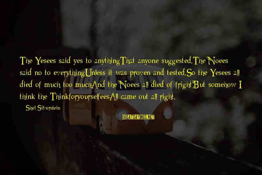 Yesees Sayings By Shel Silverstein: The Yesees said yes to anythingThat anyone suggested.The Noees said no to everythingUnless it was