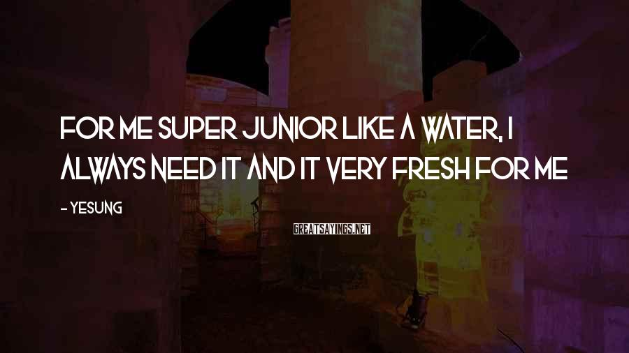 Yesung Sayings: For me Super Junior like a water, I always need it and it very fresh