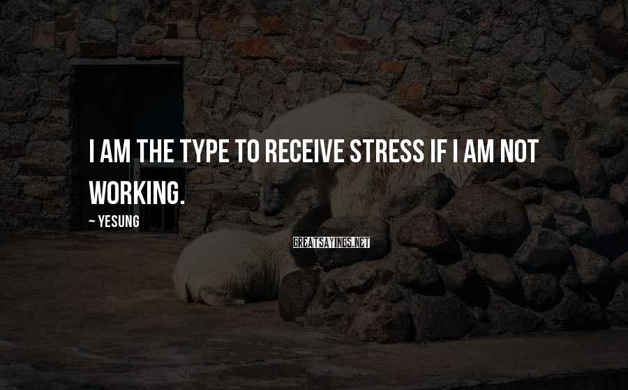 Yesung Sayings: I am the type to receive stress if I am not working.