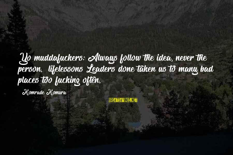 Yo Quotes Sayings By Komrade Komura: Yo muddafuckers: Always follow the idea, never the person. #lifelessons Leaders done taken us to