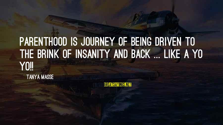 Yo Quotes Sayings By Tanya Masse: PARENTHOOD is journey of being driven to the BRINK of INSANITY and BACK ... Like