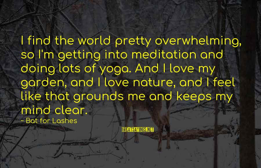 Yoga Meditation Sayings By Bat For Lashes: I find the world pretty overwhelming, so I'm getting into meditation and doing lots of
