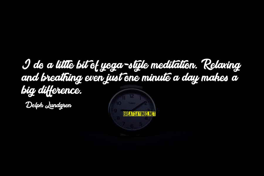 Yoga Meditation Sayings By Dolph Lundgren: I do a little bit of yoga-style meditation. Relaxing and breathing even just one minute