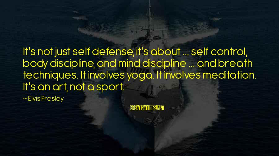 Yoga Meditation Sayings By Elvis Presley: It's not just self defense, it's about ... self control, body discipline, and mind discipline