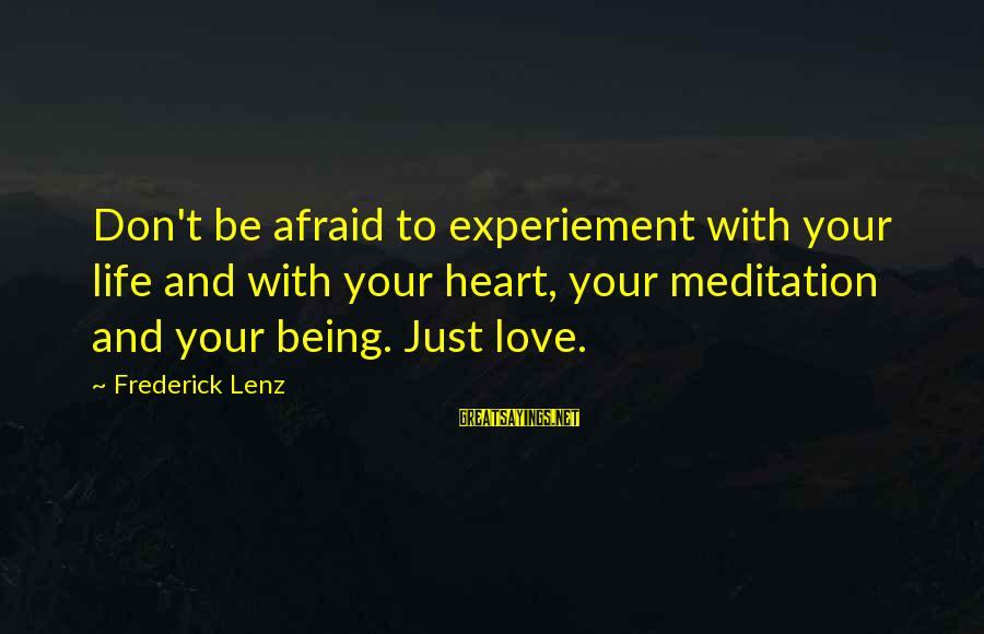 Yoga Meditation Sayings By Frederick Lenz: Don't be afraid to experiement with your life and with your heart, your meditation and