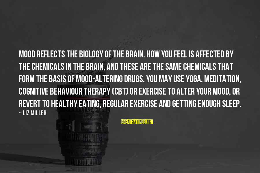 Yoga Meditation Sayings By Liz Miller: Mood reflects the biology of the brain. How you feel is affected by the chemicals