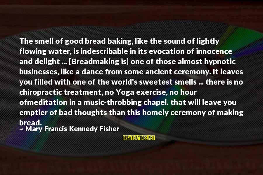 Yoga Meditation Sayings By Mary Francis Kennedy Fisher: The smell of good bread baking, like the sound of lightly flowing water, is indescribable