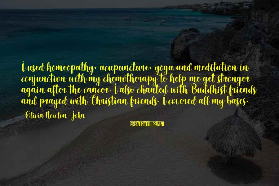 Yoga Meditation Sayings By Olivia Newton-John: I used homeopathy, acupuncture, yoga and meditation in conjunction with my chemotherapy to help me