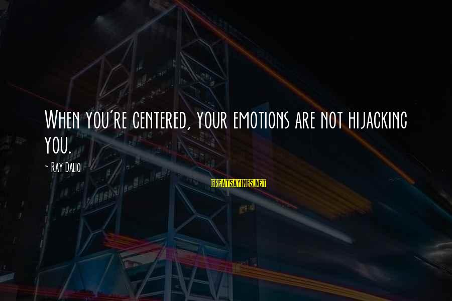 Yoga Meditation Sayings By Ray Dalio: When you're centered, your emotions are not hijacking you.