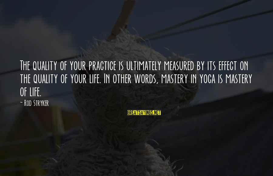 Yoga Meditation Sayings By Rod Stryker: The quality of your practice is ultimately measured by its effect on the quality of