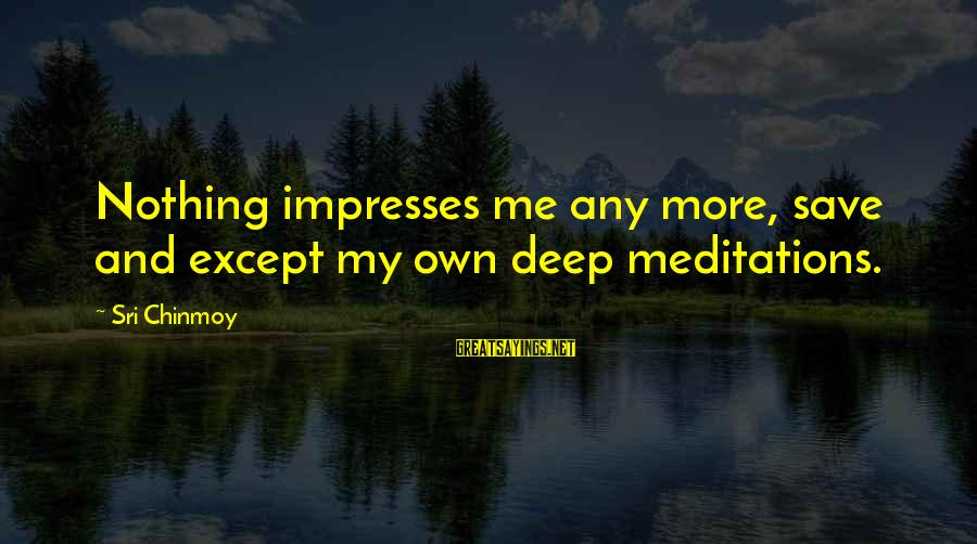 Yoga Meditation Sayings By Sri Chinmoy: Nothing impresses me any more, save and except my own deep meditations.