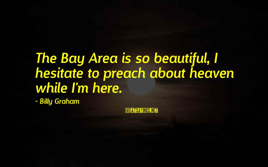 Yogg Saron Fight Sayings By Billy Graham: The Bay Area is so beautiful, I hesitate to preach about heaven while I'm here.