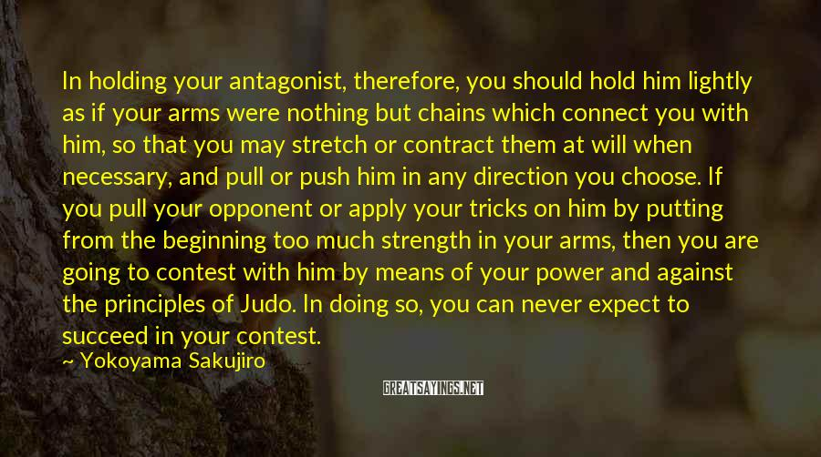 Yokoyama Sakujiro Sayings: In holding your antagonist, therefore, you should hold him lightly as if your arms were