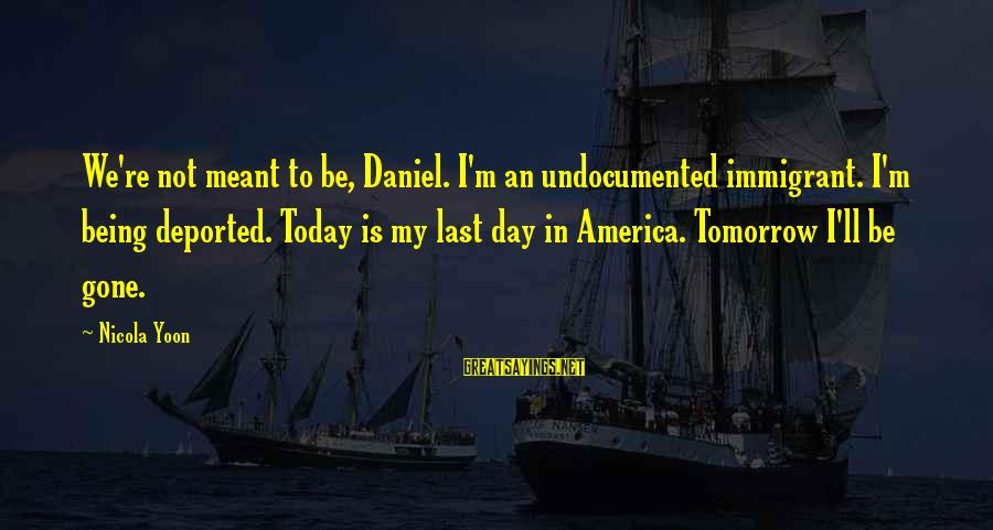Yoon Sayings By Nicola Yoon: We're not meant to be, Daniel. I'm an undocumented immigrant. I'm being deported. Today is