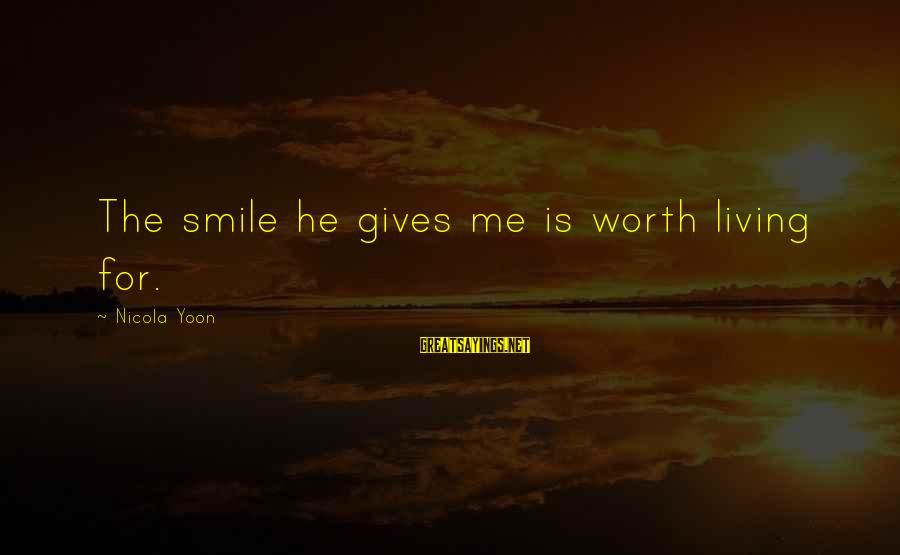 Yoon Sayings By Nicola Yoon: The smile he gives me is worth living for.