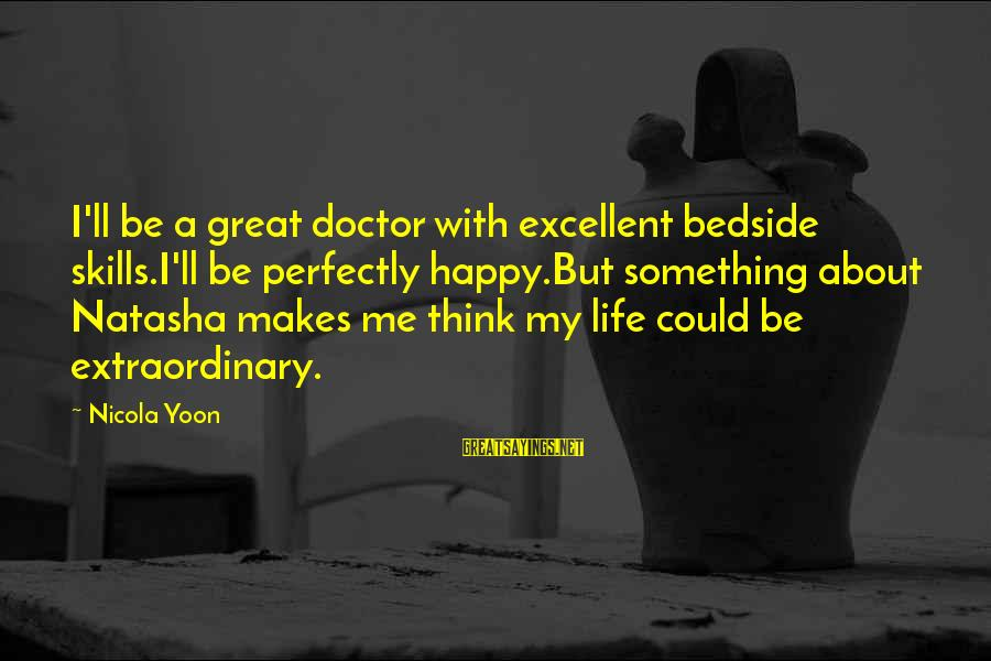 Yoon Sayings By Nicola Yoon: I'll be a great doctor with excellent bedside skills.I'll be perfectly happy.But something about Natasha