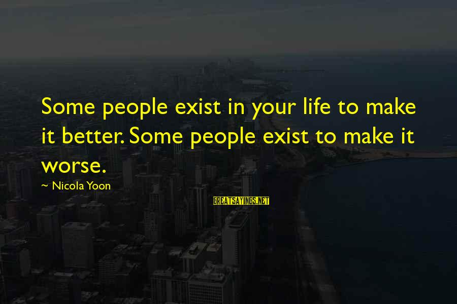 Yoon Sayings By Nicola Yoon: Some people exist in your life to make it better. Some people exist to make
