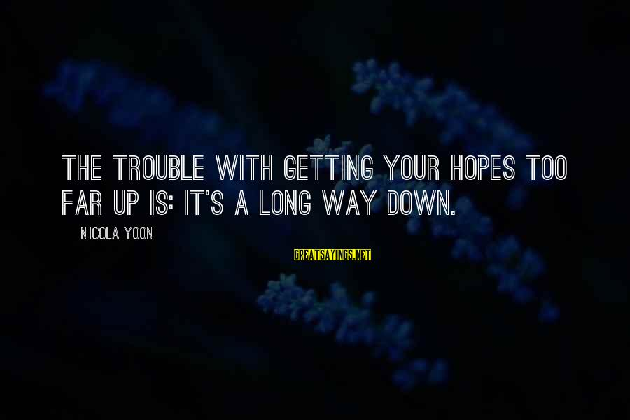 Yoon Sayings By Nicola Yoon: The trouble with getting your hopes too far up is: it's a long way down.