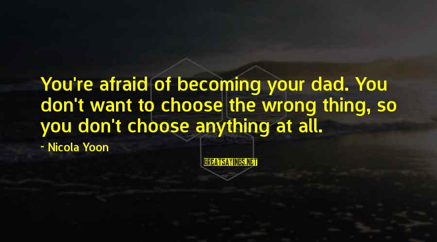 Yoon Sayings By Nicola Yoon: You're afraid of becoming your dad. You don't want to choose the wrong thing, so