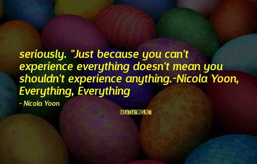"""Yoon Sayings By Nicola Yoon: seriously. """"Just because you can't experience everything doesn't mean you shouldn't experience anything.-Nicola Yoon, Everything,"""