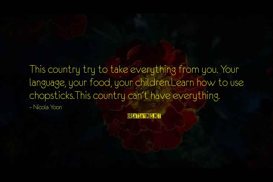 Yoon Sayings By Nicola Yoon: This country try to take everything from you. Your language, your food, your children.Learn how